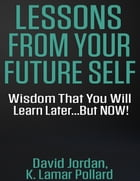 Lessons from Your Future Self: Wisdom That You Will Learn Later...but Now!!!