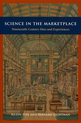 Book Science in the Marketplace: Nineteenth-Century Sites and Experiences by Aileen Fyfe