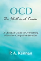 OCD - Be Still and Know: A Christian guide to overcoming Obsessive Compulsive Disorder by P. A. Kennan