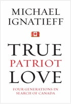 True Patriot Love: Four Generations in Search of Canada by Michael Ignatieff