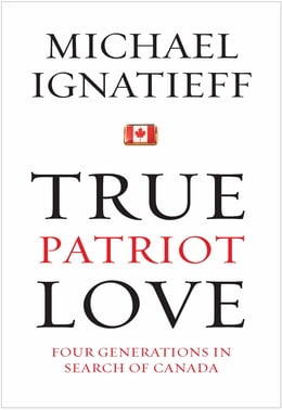 Book True Patriot Love: Four Generations in Search of Canada by Michael Ignatieff