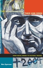 The Assassination of Theo van Gogh: From Social Drama to Cultural Trauma by Ron Eyerman