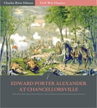 General Edward Porter Alexander at Chancellorsville: Account of the Battle from His Memoirs…