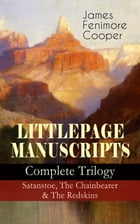 LITTLEPAGE MANUSCRIPTS – Complete Trilogy: Satanstoe, The Chainbearer & The Redskins: Historical Novels - The Life of European Settlers and Native Ame by James Fenimore Cooper