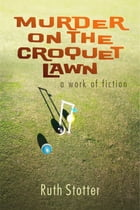 Murder on the Croquet Lawn: A Work of Fiction by Ruth Stotter