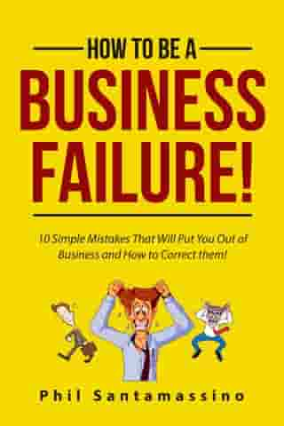 How To Be A Business Failure! by Phil Santamassino