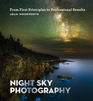 Night Sky Photography: From First Principles to Professional Results de Adam Woodworth