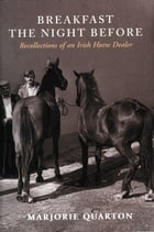 Breakfast the Night Before: Recollections of an Irish Horse Dealver by Marjorie Quarton