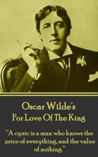 "For Love Of The King: ""A cynic is a man who knows the price of everything, and the value of nothing."" by Oscar Wilde"