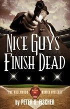 Nice Guys Finish Dead: The Hollywood Murder Mysteries Book Six by Peter S. Fischer