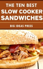 The Ten Best Slow Cooker Sandwiches by Big Ideas Press