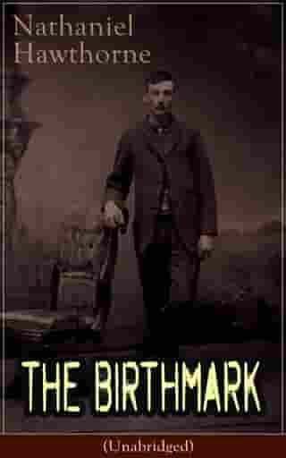 "The Birthmark (Unabridged): A Dark Romantic Story on Obsession with Human Perfection From the Renowned American Author of ""The Scarlet Letter"", ""The House with the Seven Gables"" & ""Twice-Told Tales"" (Including Biography)"