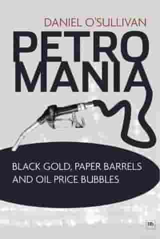 Petromania: Black gold, paper barrels and oil price bubbles by Daniel O'Sullivan