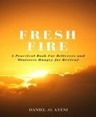 FRESH FIRE: A practical guide for believers and ministers hungry for revival by DANIEL .O. AYENI
