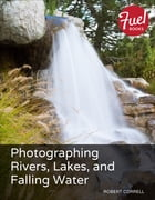 Photographing Rivers, Lakes, and Falling Water by Robert Correll