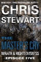 The Master's Cry: Wrath & Righteousness: Episode Five by Chris Stewart