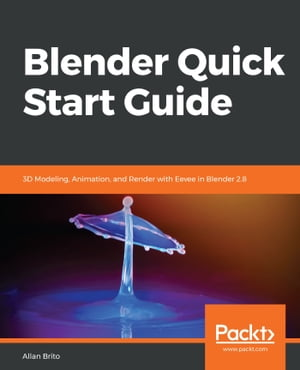Blender Quick Start Guide: 3D Modeling, Animation, and Render with Eevee in Blender 2.8 by Allan Brito