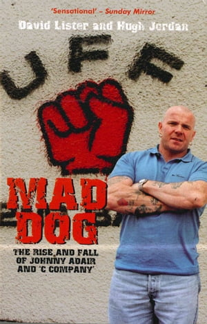 Mad Dog The Rise and Fall of Johnny Adair and 'C Company'