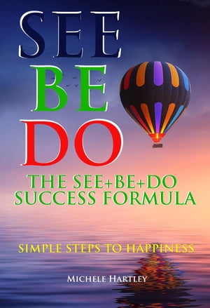 The See+Be+Do Success Formula: Simple Steps to Happiness by Michele Hartley