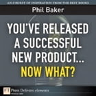 You've Released a Successful New Product: Now What? by Phil Baker