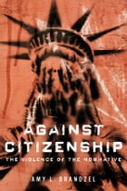 Against Citizenship: The Violence of the Normative by Amy L Brandzel