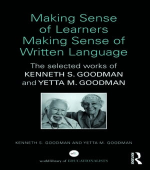 Making Sense of Learners Making Sense of Written Language The Selected Works of Kenneth S. Goodman and Yetta M. Goodman
