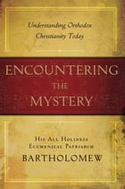 Encountering the Mystery: Understanding Orthodox Christianity Today by Patriarch Bartholomew