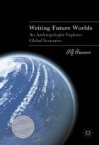 Writing Future Worlds: An Anthropologist Explores Global Scenarios by Ulf Hannerz