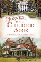 Norwich in the Gilded Age: The Rose City's Millionaires' Triangle by Patricia F. Staley