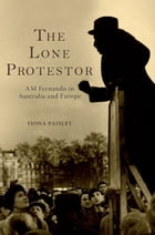 The Lone Protestor: AM Fernando in Australia and Europe by Fiona Paisley