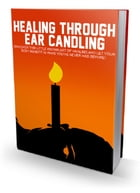Healing Through Ear Candling by Anonymous