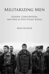 Militarizing Men: Gender, Conscription, and War in Post-Soviet Russia