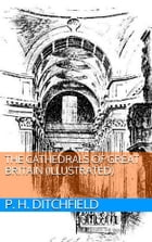 The Cathedrals of Great Britain (Illustrated) by P. H. Ditchfield