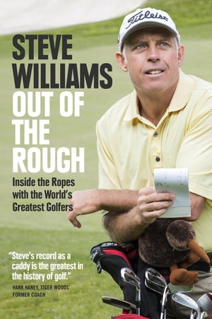 Out of the Rough: Inside the Ropes with the World's Greatest Golfers by Steve Williams