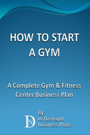 How To Start A Gym: A Complete Gym & Fitness Center Business Plan by In Demand Business Plans