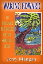 Waking Edward: To Discover the Nature of our Spiritual Bond by Jerry D Mangan