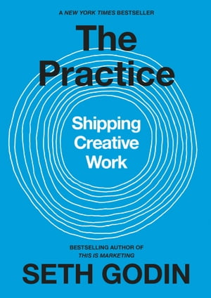 The Practice: Shipping Creative Work by Seth Godin
