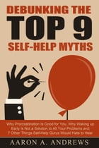 Debunking the Top 9 Self-Help Myths: Why Procrastination Is Good for You, Why Waking up Early Is Not a Solution to All Your Problems and  by Aaron A. Andrews