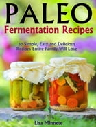 Paleo Fermentation Recipes: 50 Simple, Easy and Delicious Recipes Entire Family Will Love by Lisa Minnete