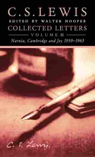 Collected Letters Volume Three: Narnia, Cambridge and Joy 1950–1963 by C. S. Lewis