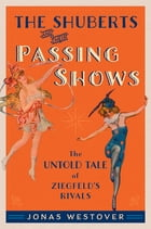 The Shuberts and Their Passing Shows: The Untold Tale of Ziegfeld's Rivals by Jonas Westover