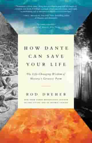 How Dante Can Save Your Life: The Life-Changing Wisdom of History's Greatest Poem by Rod Dreher