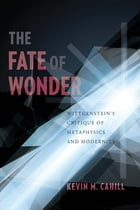 The Fate of Wonder: Wittengenstein's Critique of Metaphysics and Modernity by Kevin Cahill