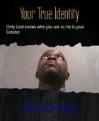 Your True Identity: Only God knows who you are as He is your Creator by Lawrence Matsaneng