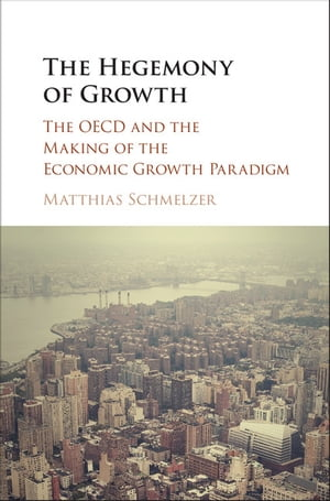 The Hegemony of Growth The OECD and the Making of the Economic Growth Paradigm