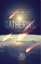 Rebuilding the Planet: Gathering: Episode One by Isaac Wolfe