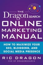 The DragonSearch Online Marketing Manual: How to Maximize Your SEO, Blogging, and Social Media Presence: How to Maximize Your SEO, Blogging, and Socia by Ric Dragon