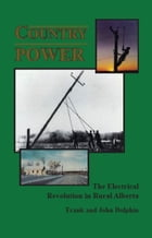 Country Power ~ The Electrical Revolution in Rural Alberta by John Dolphin