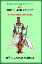 The Green Knight vs The Black Knight; A Video Game Adventure by H Jason Schulz