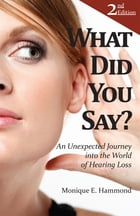 What Did You Say?: An Unexpected Journey into the World of Hearing Loss, Second Edition by Monique E. Hammond